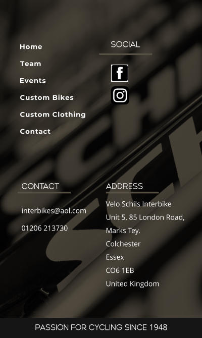 SOCIAL ADDRESS Velo Schils Interbike Unit 5, 85 London Road, Marks Tey. Colchester Essex CO6 1EB United Kingdom CONTACT interbikes@aol.com 01206 213730 PASSION FOR CYCLING SINCE 1948 Home Team Events Custom Bikes Custom Clothing Contact